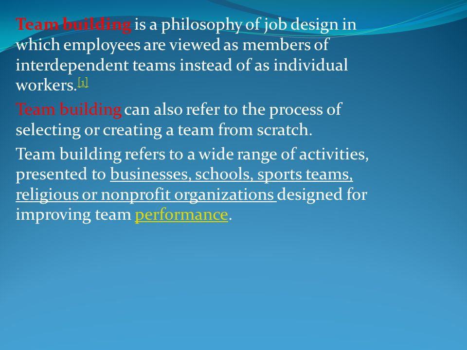 Team building is a philosophy of job design in which employees are viewed as members of interdependent teams instead of as individual workers.[1]